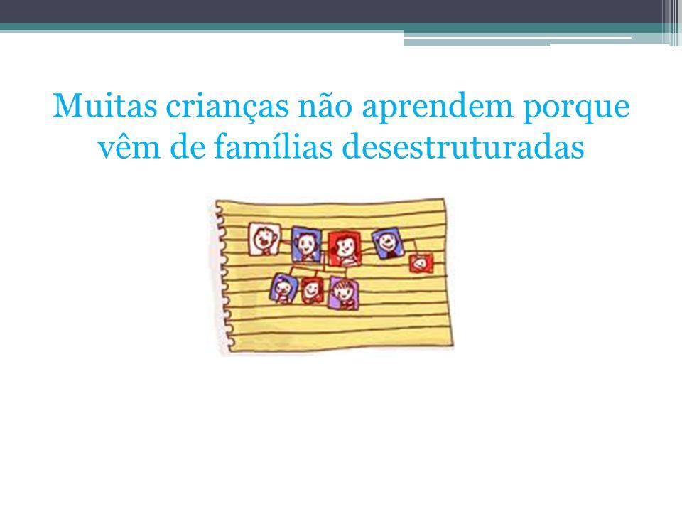 Muitas crianças não aprendem porque vêm de famílias desestruturadas