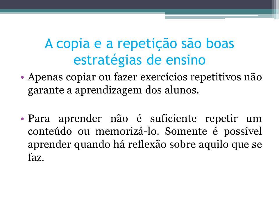 Apenas copiar ou fazer exercícios repetitivos não garante a aprendizagem dos alunos. Para aprender não é suficiente repetir um conteúdo ou memorizá-lo