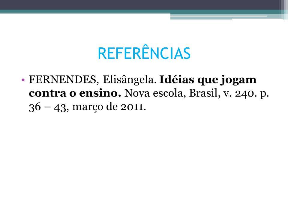 REFERÊNCIAS FERNENDES, Elisângela. Idéias que jogam contra o ensino. Nova escola, Brasil, v. 240. p. 36 – 43, março de 2011.