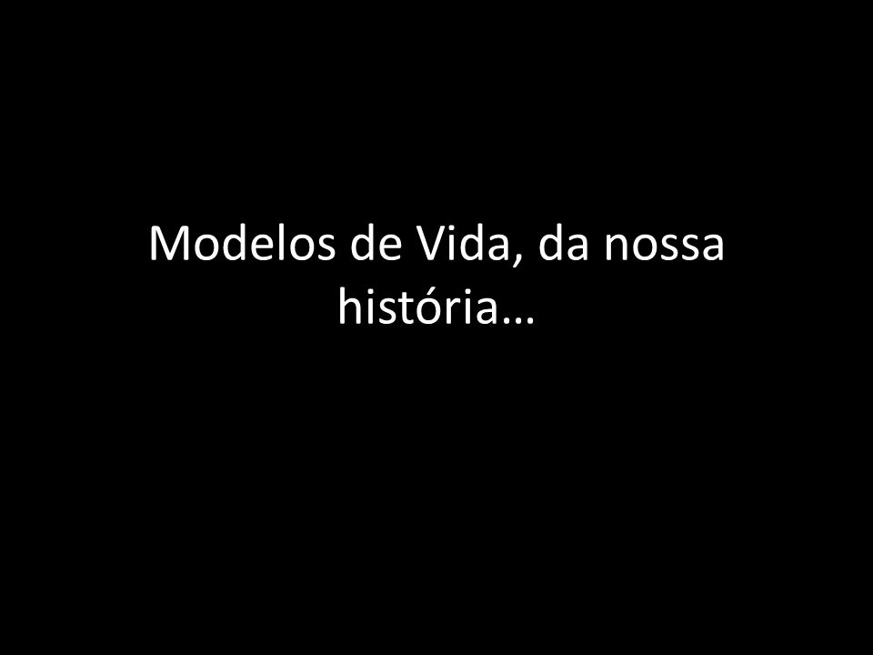 Modelos de Vida, da nossa história…