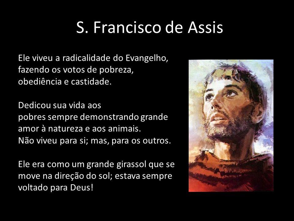 S. Francisco de Assis Ele viveu a radicalidade do Evangelho, fazendo os votos de pobreza, obediência e castidade. Dedicou sua vida aos pobres sempre d