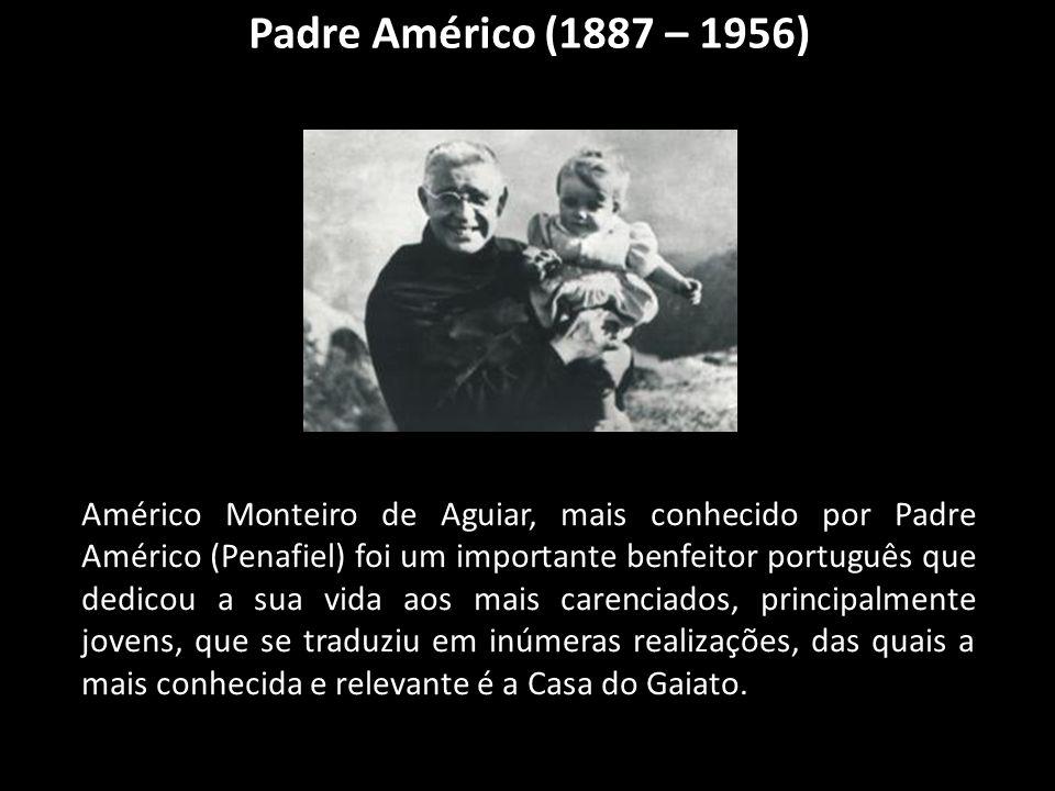 Padre Américo (1887 – 1956) Américo Monteiro de Aguiar, mais conhecido por Padre Américo (Penafiel) foi um importante benfeitor português que dedicou a sua vida aos mais carenciados, principalmente jovens, que se traduziu em inúmeras realizações, das quais a mais conhecida e relevante é a Casa do Gaiato.