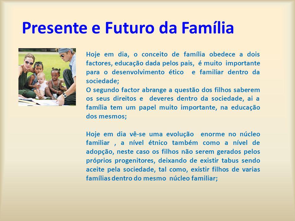 Presente e Futuro da Família Hoje em dia, o conceito de família obedece a dois factores, educação dada pelos pais, é muito importante para o desenvolv