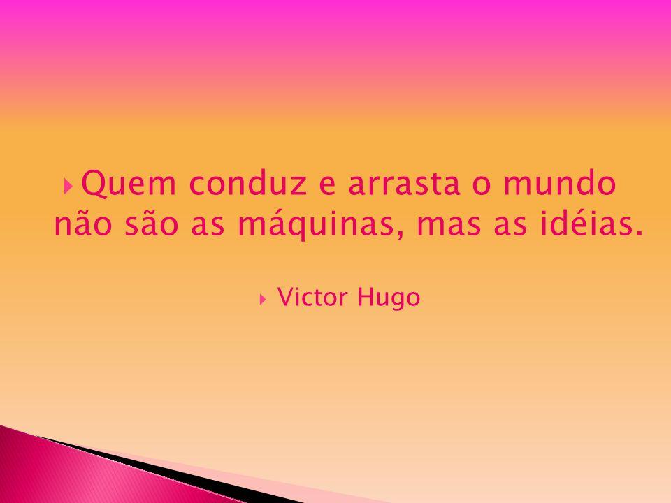 Quem conduz e arrasta o mundo não são as máquinas, mas as idéias. Victor Hugo