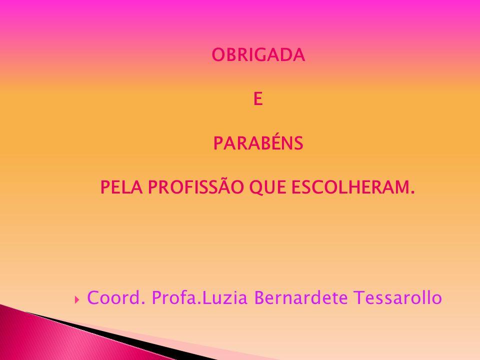 OBRIGADA E PARABÉNS PELA PROFISSÃO QUE ESCOLHERAM. Coord. Profa.Luzia Bernardete Tessarollo