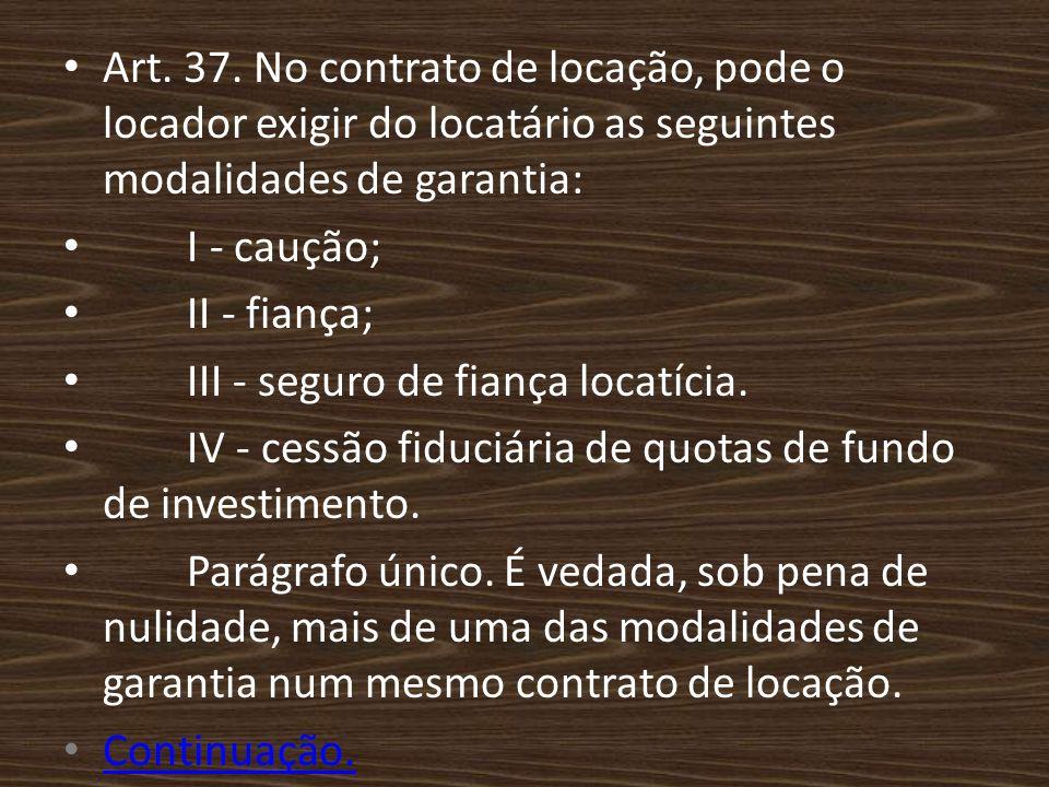 Art. 37. No contrato de locação, pode o locador exigir do locatário as seguintes modalidades de garantia: I - caução; II - fiança; III - seguro de fia