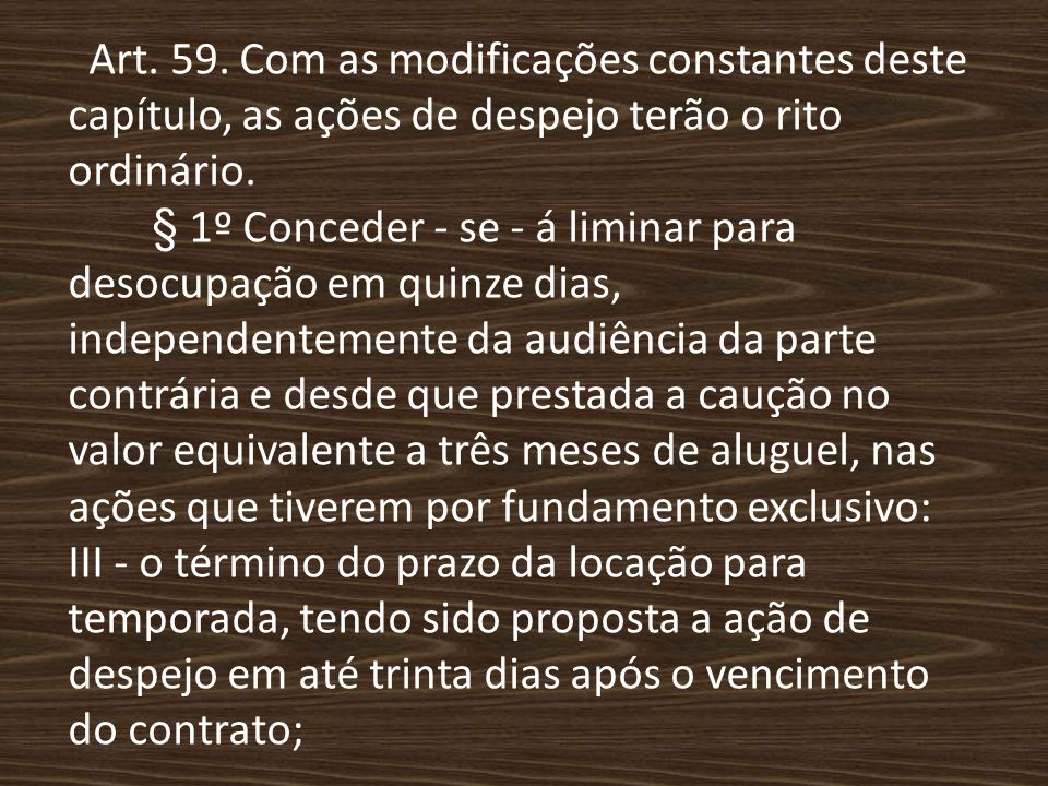 Art. 59. Com as modificações constantes deste capítulo, as ações de despejo terão o rito ordinário. § 1º Conceder - se - á liminar para desocupação em