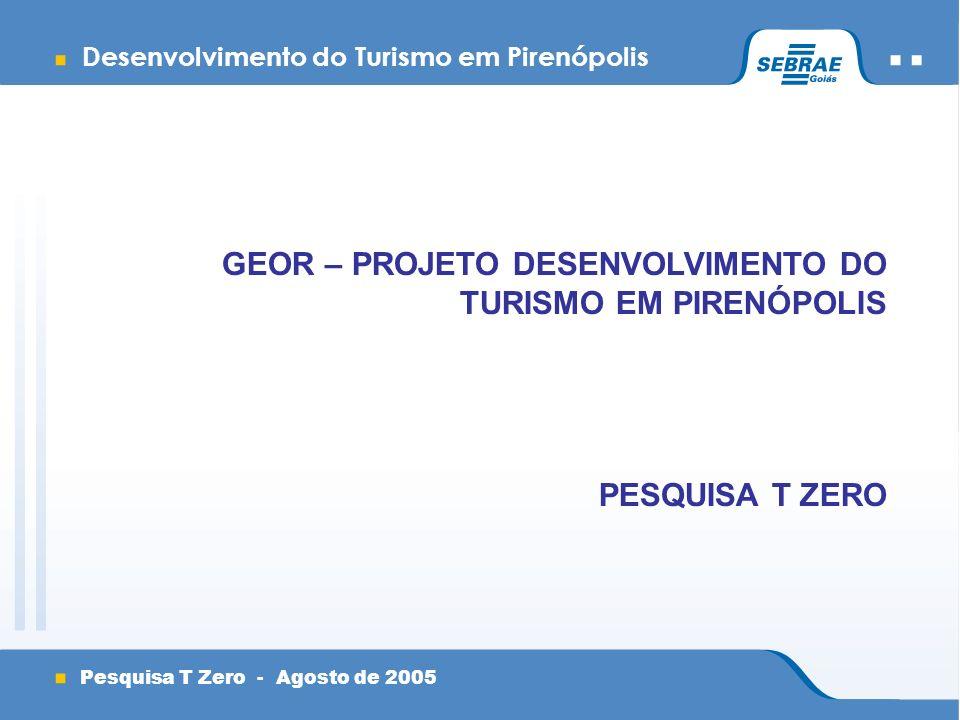 Desenvolvimento do Turismo em Pirenópolis Pesquisa T Zero - Agosto de 2005 GEOR – PROJETO DESENVOLVIMENTO DO TURISMO EM PIRENÓPOLIS PESQUISA T ZERO