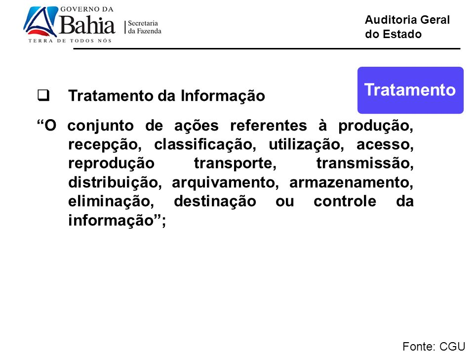 Auditoria Geral do Estado Fonte: CGU Tratamento da Informação O conjunto de ações referentes à produção, recepção, classificação, utilização, acesso,