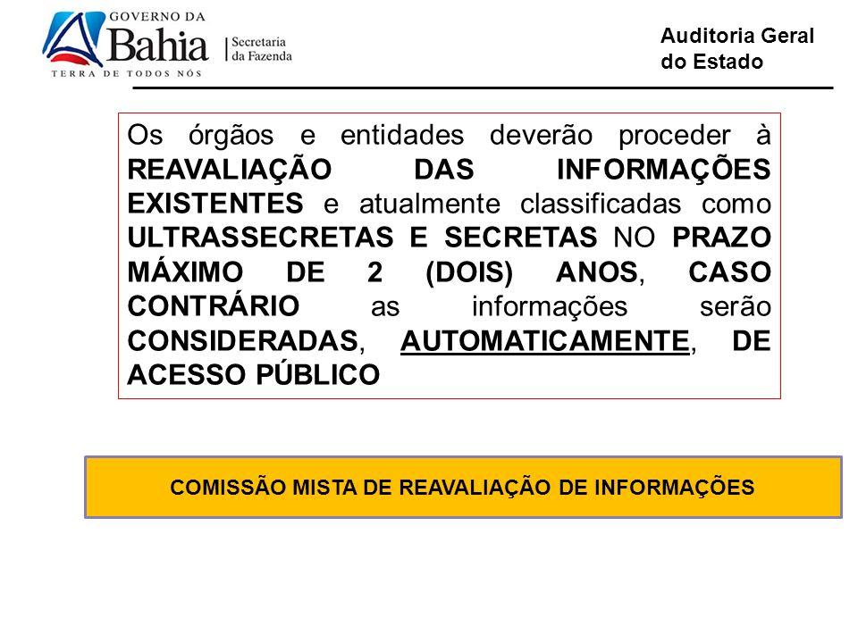 Auditoria Geral do Estado COMISSÃO MISTA DE REAVALIAÇÃO DE INFORMAÇÕES Os órgãos e entidades deverão proceder à REAVALIAÇÃO DAS INFORMAÇÕES EXISTENTES e atualmente classificadas como ULTRASSECRETAS E SECRETAS NO PRAZO MÁXIMO DE 2 (DOIS) ANOS, CASO CONTRÁRIO as informações serão CONSIDERADAS, AUTOMATICAMENTE, DE ACESSO PÚBLICO