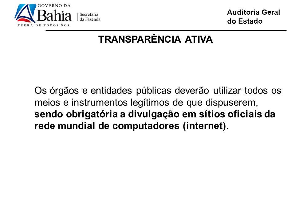 Auditoria Geral do Estado TRANSPARÊNCIA ATIVA Os órgãos e entidades públicas deverão utilizar todos os meios e instrumentos legítimos de que dispuserem, sendo obrigatória a divulgação em sítios oficiais da rede mundial de computadores (internet).