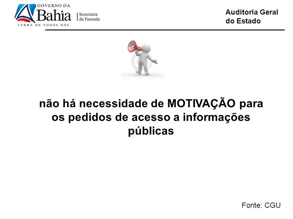 Auditoria Geral do Estado não há necessidade de MOTIVAÇÃO para os pedidos de acesso a informações públicas Fonte: CGU