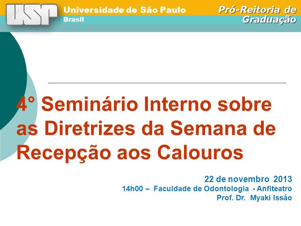 Universidade de São Paulo Brasil Pró-Reitoria de Graduação Universidade de São Paulo Brasil Pró-Reitoria de Graduação SEMANA DE RECEPÇÃO AOS CALOUROS 1)Unidades preparam a Programação para enviar à Pró-Reitoria até o 20 de janeiro/2014; 2)Ocorre na 1ª semana de aulas – 17 a 21 de fevereiro de 2014 3)Unidades enviam relatório para a Pró-Reitoria após a Semana; 4)GT-Pró-Calouro analisa os relatórios, com vistas à Premiação.