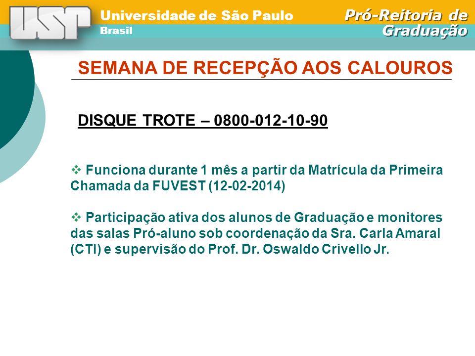 Universidade de São Paulo Brasil Pró-Reitoria de Graduação Universidade de São Paulo Brasil Pró-Reitoria de Graduação SEMANA DE RECEPÇÃO AOS CALOUROS DISQUE TROTE – 0800-012-10-90 Funciona durante 1 mês a partir da Matrícula da Primeira Chamada da FUVEST (12-02-2014) Participação ativa dos alunos de Graduação e monitores das salas Pró-aluno sob coordenação da Sra.