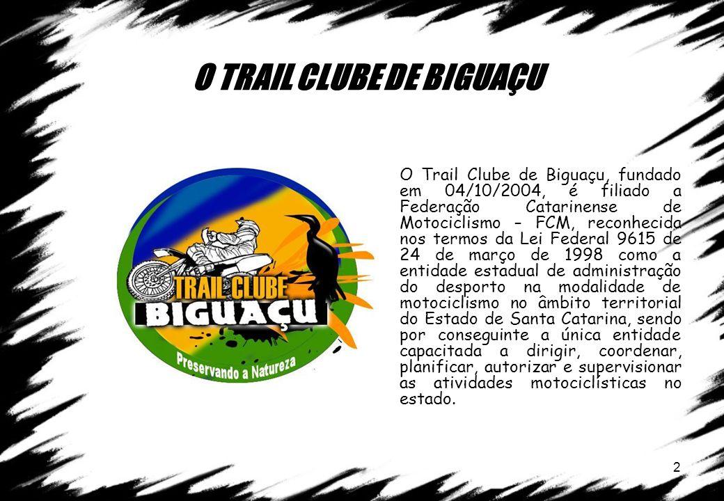 2 O TRAIL CLUBE DE BIGUAÇU O Trail Clube de Biguaçu, fundado em 04/10/2004, é filiado a Federação Catarinense de Motociclismo – FCM, reconhecida nos t