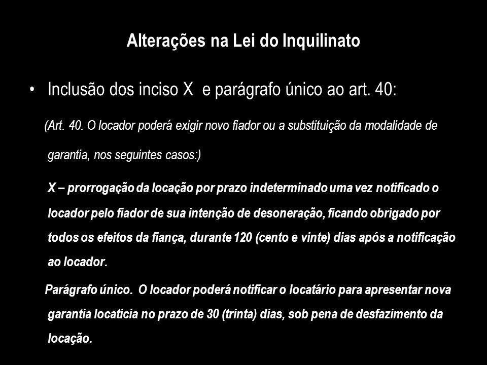 Alterações na Lei do Inquilinato Inclusão dos inciso X e parágrafo único ao art. 40: (Art. 40. O locador poderá exigir novo fiador ou a substituição d