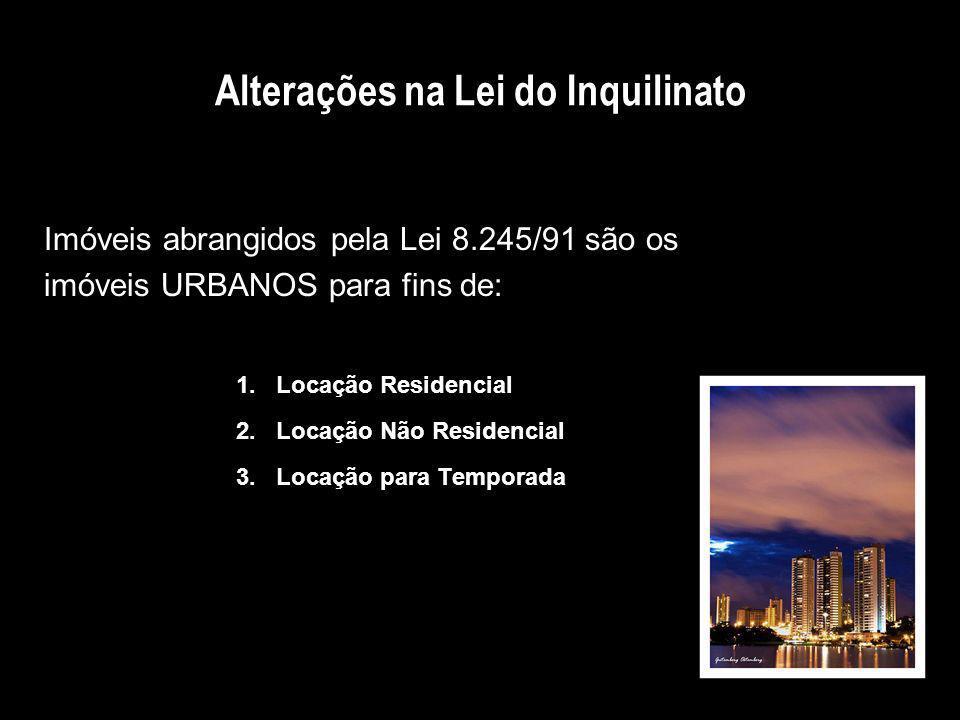 Alterações na Lei do Inquilinato Imóveis abrangidos pela Lei 8.245/91 são os imóveis URBANOS para fins de: 1.Locação Residencial 2.Locação Não Residen