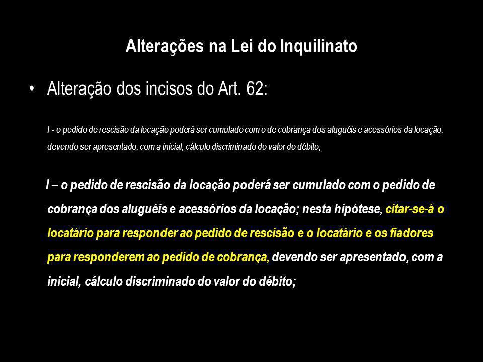 Alterações na Lei do Inquilinato Alteração dos incisos do Art. 62: I - o pedido de rescisão da locação poderá ser cumulado com o de cobrança dos alugu