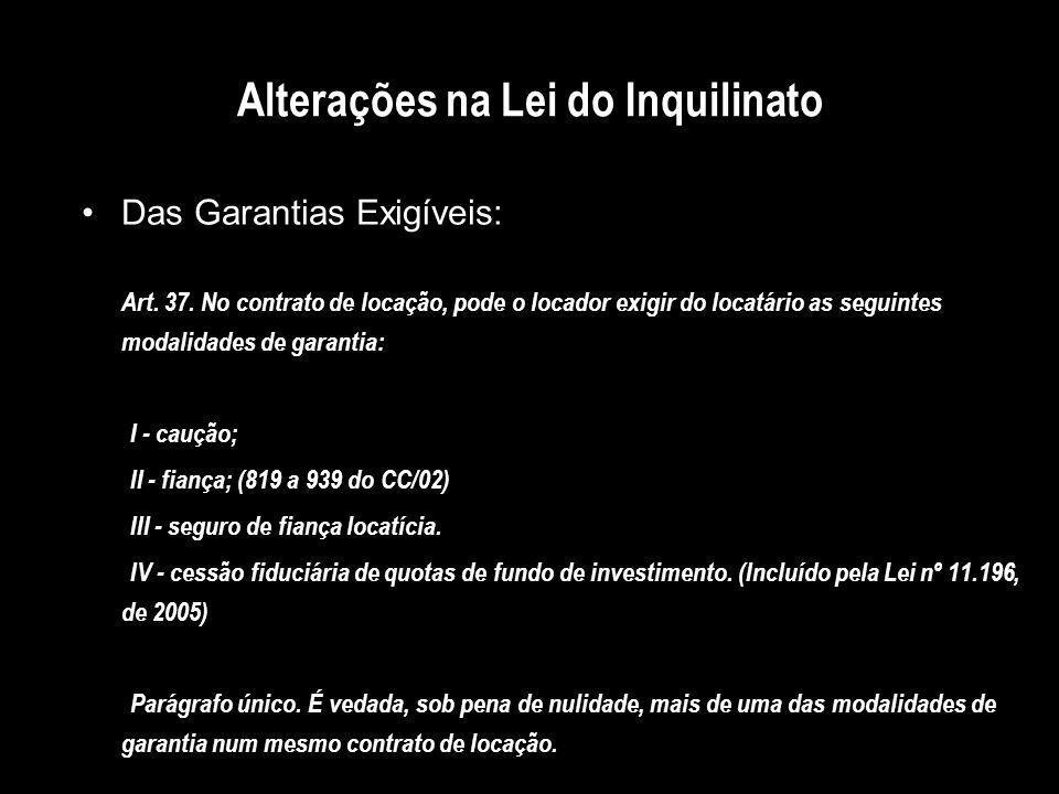 Alterações na Lei do Inquilinato Das Garantias Exigíveis: Art. 37. No contrato de locação, pode o locador exigir do locatário as seguintes modalidades
