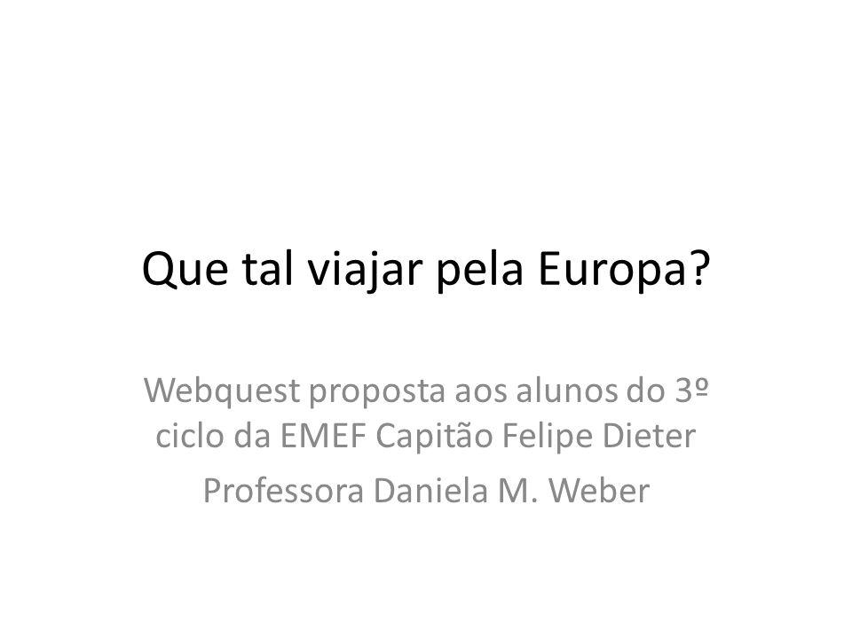 Que tal viajar pela Europa? Webquest proposta aos alunos do 3º ciclo da EMEF Capitão Felipe Dieter Professora Daniela M. Weber