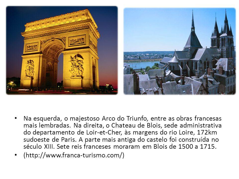Na esquerda, o majestoso Arco do Triunfo, entre as obras francesas mais lembradas. Na direita, o Chateau de Blois, sede administrativa do departamento
