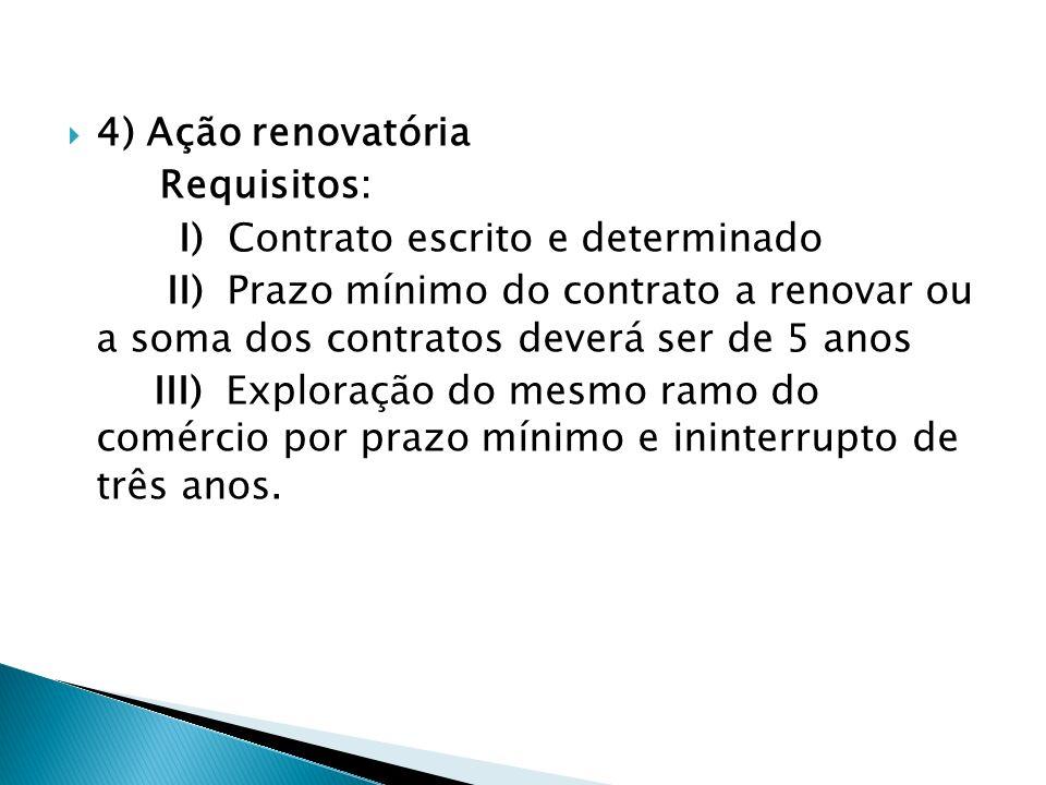 4) Ação renovatória Requisitos: I) Contrato escrito e determinado II) Prazo mínimo do contrato a renovar ou a soma dos contratos deverá ser de 5 anos