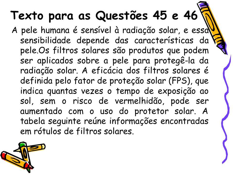 Texto para as Questões 45 e 46 A pele humana é sensível à radiação solar, e essa sensibilidade depende das características da pele.Os filtros solares