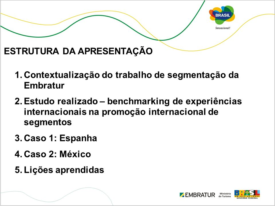 ESTRUTURA DA APRESENTAÇÃO 1.Contextualização do trabalho de segmentação da Embratur 2.Estudo realizado – benchmarking de experiências internacionais n