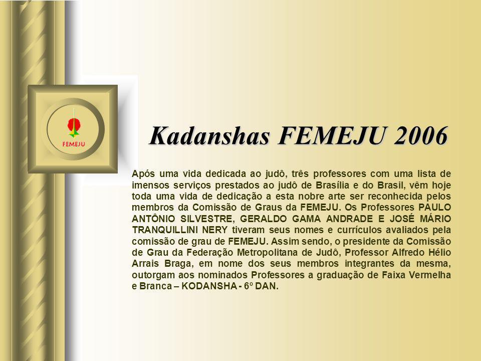 Kadanshas FEMEJU 2006 Após uma vida dedicada ao judô, três professores com uma lista de imensos serviços prestados ao judô de Brasília e do Brasil, vê