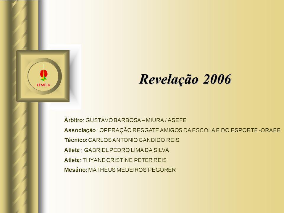 Revelação 2006 Árbitro: GUSTAVO BARBOSA – MIURA / ASEFE Associação : OPERAÇÃO RESGATE AMIGOS DA ESCOLA E DO ESPORTE -ORAEE Técnico: CARLOS ANTONIO CAN