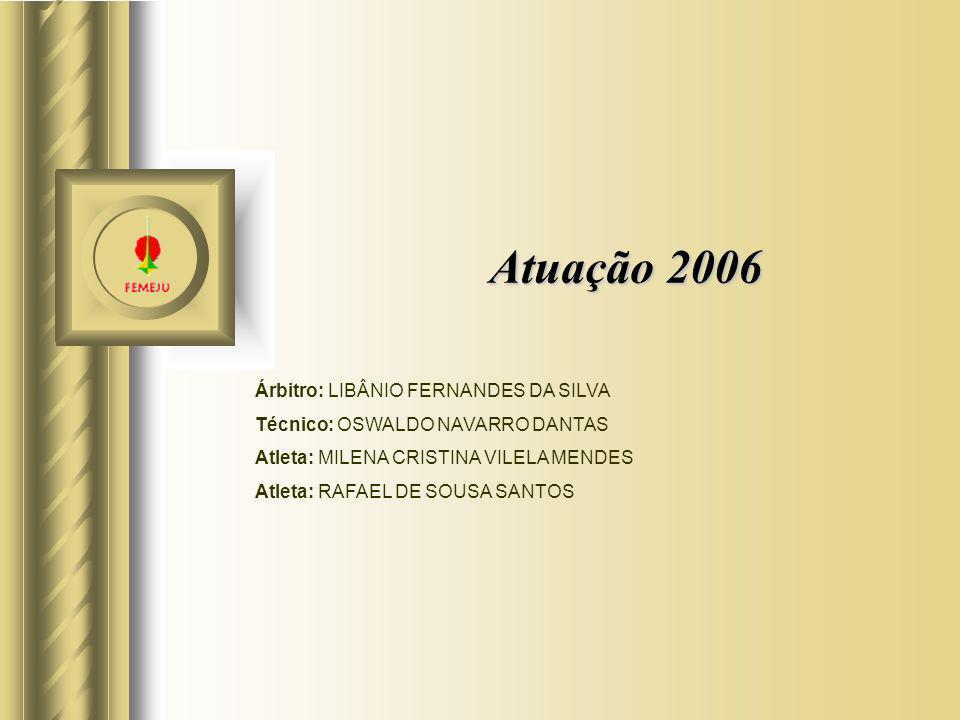Atuação 2006 Árbitro: LIBÂNIO FERNANDES DA SILVA Técnico: OSWALDO NAVARRO DANTAS Atleta: MILENA CRISTINA VILELA MENDES Atleta: RAFAEL DE SOUSA SANTOS