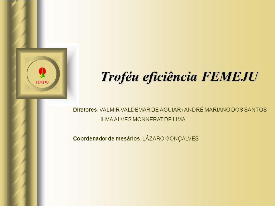 Troféu eficiência FEMEJU Diretores: VALMIR VALDEMAR DE AGUIAR / ANDRÉ MARIANO DOS SANTOS ILMA ALVES MONNERAT DE LIMA Coordenador de mesários: LÁZARO G