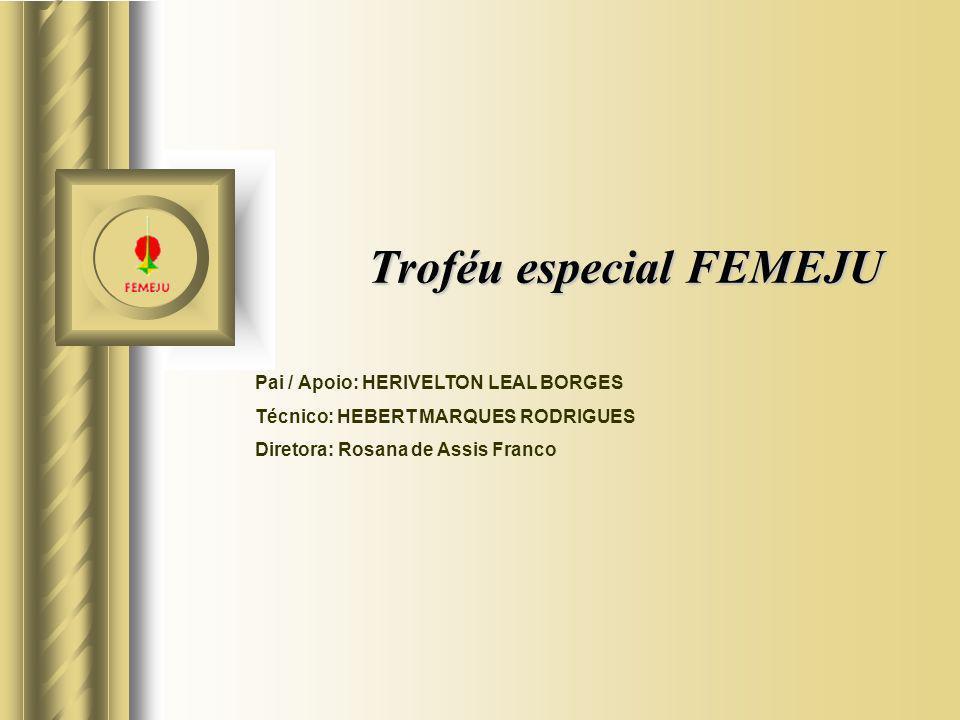 Troféu especial FEMEJU Pai / Apoio: HERIVELTON LEAL BORGES Técnico: HEBERT MARQUES RODRIGUES Diretora: Rosana de Assis Franco
