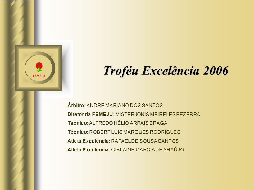 Troféu Excelência 2006 Árbitro: ANDRÉ MARIANO DOS SANTOS Diretor da FEMEJU: MISTERJONIS MEIRELES BEZERRA Técnico: ALFREDO HÉLIO ARRAIS BRAGA Técnico: