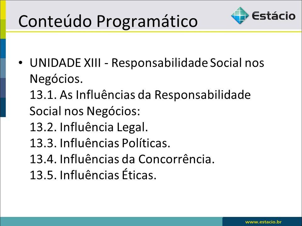Conteúdo Programático UNIDADE XIII - Responsabilidade Social nos Negócios. 13.1. As Influências da Responsabilidade Social nos Negócios: 13.2. Influên