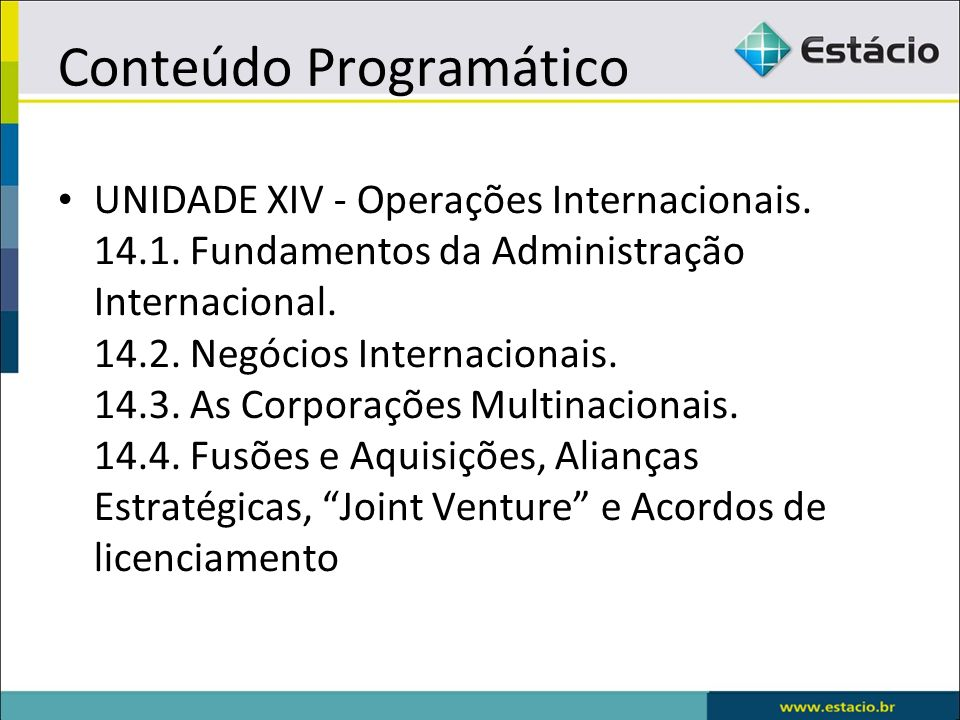 Conteúdo Programático UNIDADE XIV - Operações Internacionais. 14.1. Fundamentos da Administração Internacional. 14.2. Negócios Internacionais. 14.3. A