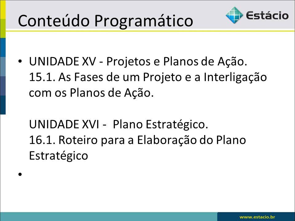 Conteúdo Programático UNIDADE XV - Projetos e Planos de Ação. 15.1. As Fases de um Projeto e a Interligação com os Planos de Ação. UNIDADE XVI - Plano
