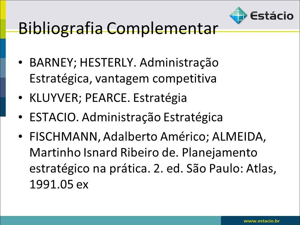 Bibliografia Complementar BARNEY; HESTERLY. Administração Estratégica, vantagem competitiva KLUYVER; PEARCE. Estratégia ESTACIO. Administração Estraté