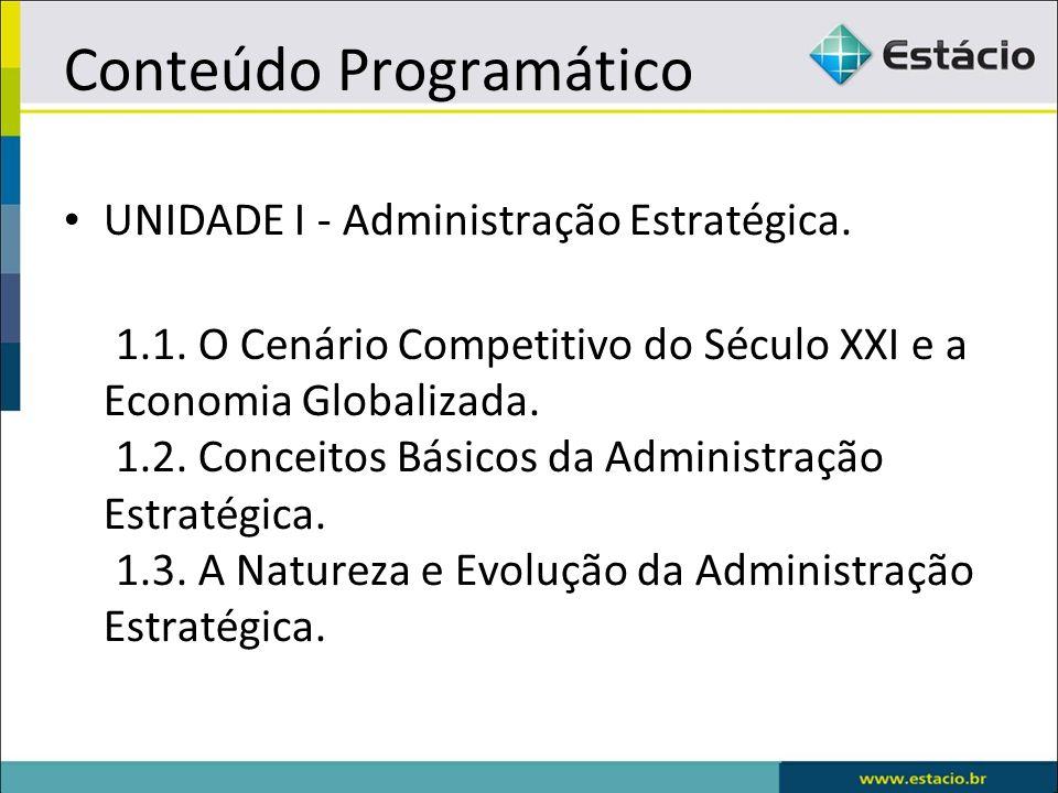 Conteúdo Programático UNIDADE I - Administração Estratégica. 1.1. O Cenário Competitivo do Século XXI e a Economia Globalizada. 1.2. Conceitos Básicos