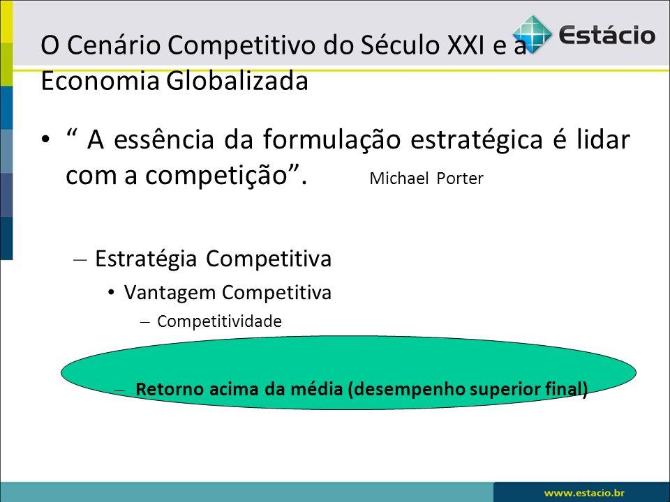 O Cenário Competitivo do Século XXI e a Economia Globalizada A essência da formulação estratégica é lidar com a competição. Michael Porter – Estratégi