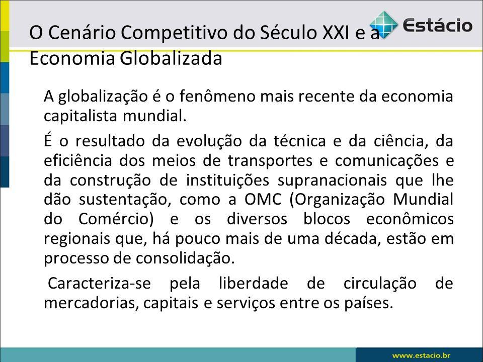 O Cenário Competitivo do Século XXI e a Economia Globalizada A globalização é o fenômeno mais recente da economia capitalista mundial. É o resultado d