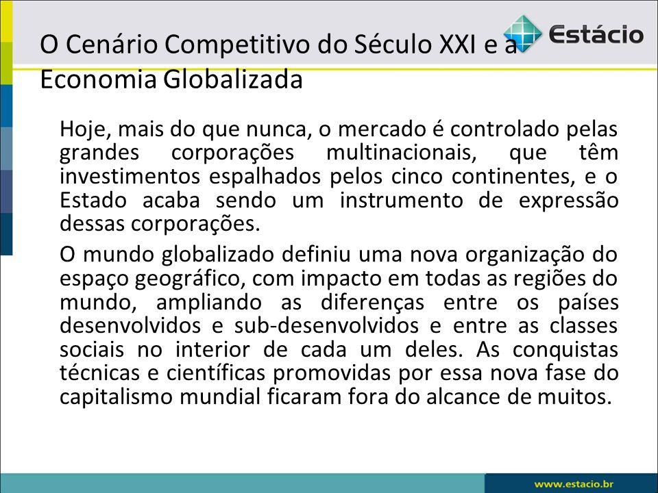 O Cenário Competitivo do Século XXI e a Economia Globalizada Hoje, mais do que nunca, o mercado é controlado pelas grandes corporações multinacionais,