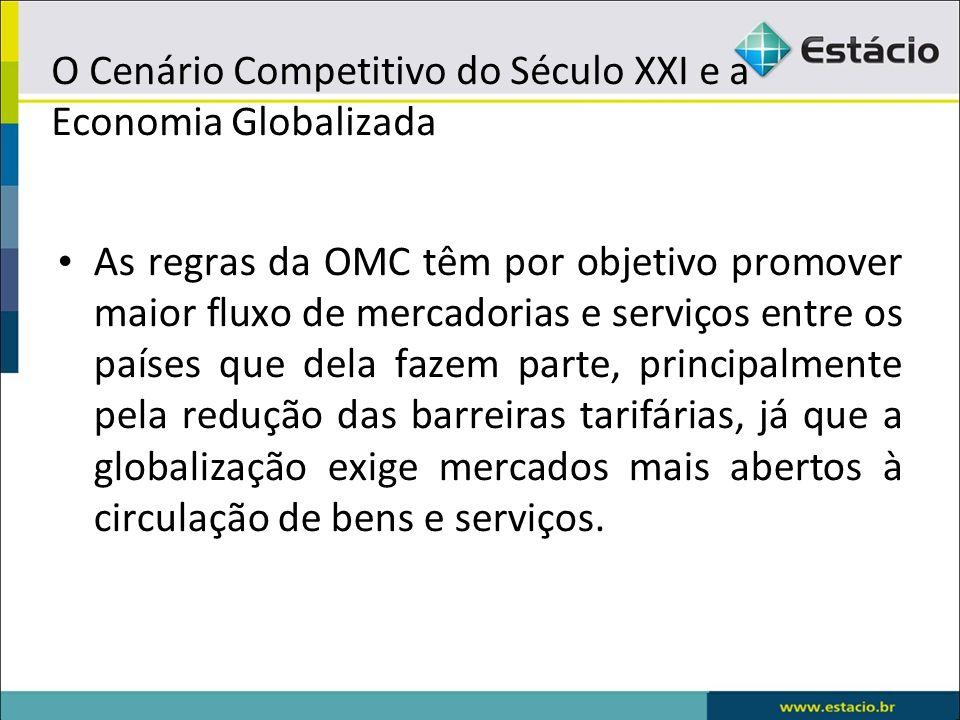 O Cenário Competitivo do Século XXI e a Economia Globalizada As regras da OMC têm por objetivo promover maior fluxo de mercadorias e serviços entre os