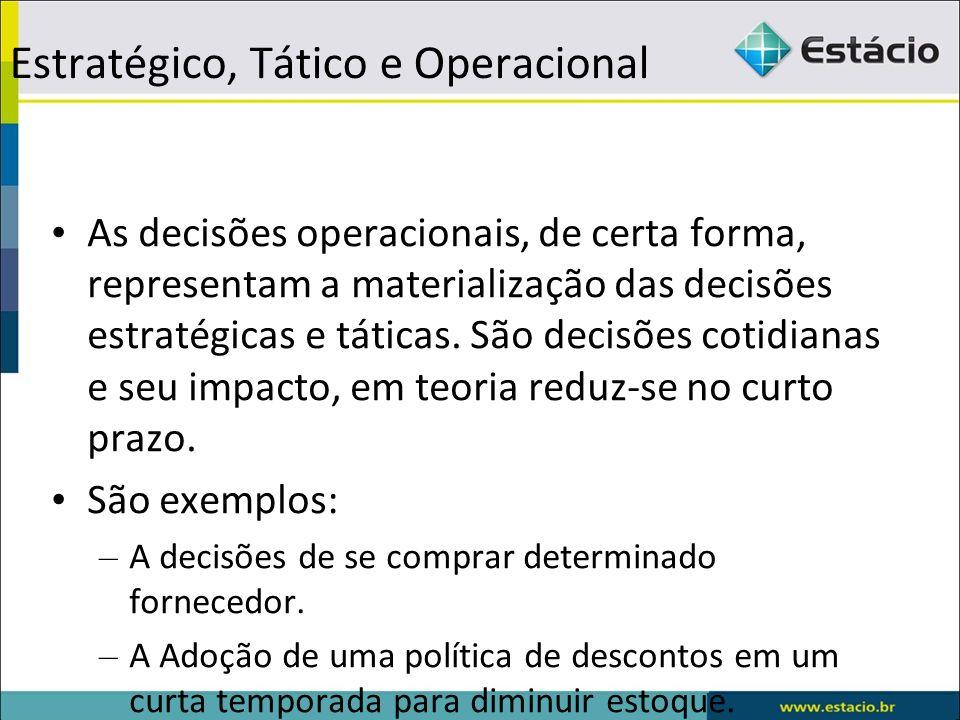 Estratégico, Tático e Operacional As decisões operacionais, de certa forma, representam a materialização das decisões estratégicas e táticas. São deci