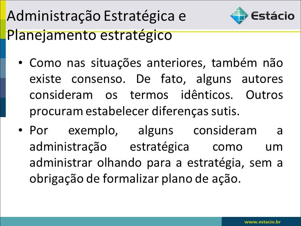 Administração Estratégica e Planejamento estratégico Como nas situações anteriores, também não existe consenso. De fato, alguns autores consideram os