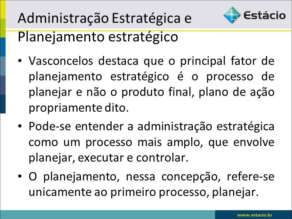 Vasconcelos destaca que o principal fator de planejamento estratégico é o processo de planejar e não o produto final, plano de ação propriamente dito.