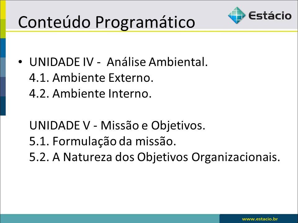 Conteúdo Programático UNIDADE IV - Análise Ambiental. 4.1. Ambiente Externo. 4.2. Ambiente Interno. UNIDADE V - Missão e Objetivos. 5.1. Formulação da