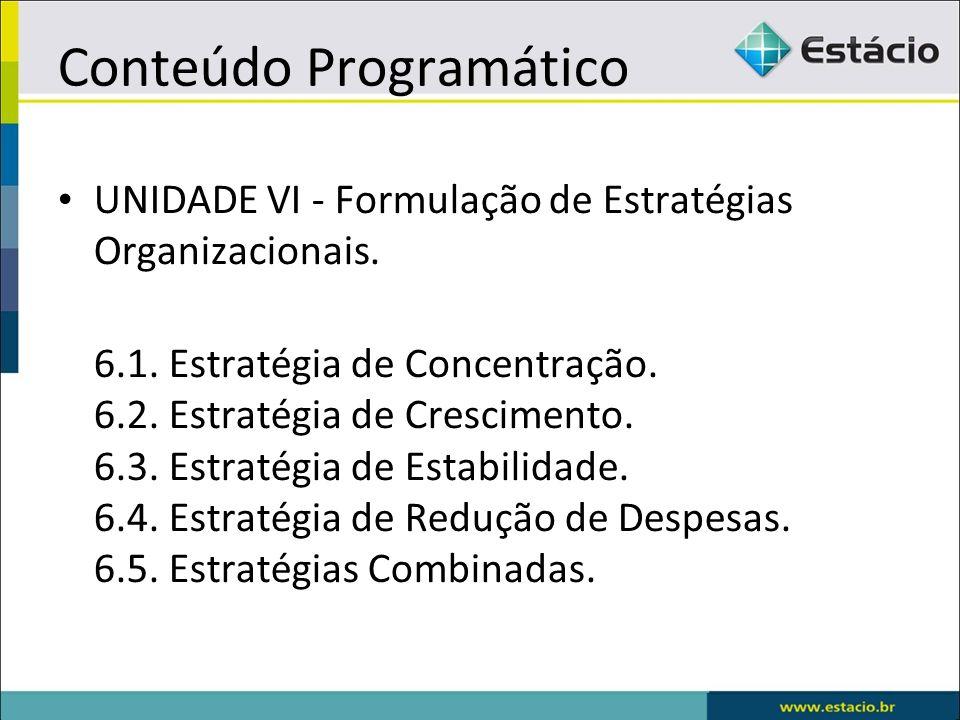 Conteúdo Programático UNIDADE VI - Formulação de Estratégias Organizacionais. 6.1. Estratégia de Concentração. 6.2. Estratégia de Crescimento. 6.3. Es
