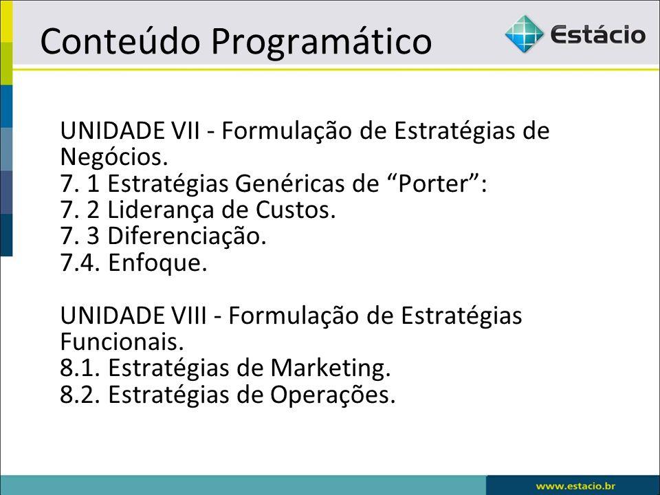 Conteúdo Programático UNIDADE VII - Formulação de Estratégias de Negócios. 7. 1 Estratégias Genéricas de Porter: 7. 2 Liderança de Custos. 7. 3 Difere