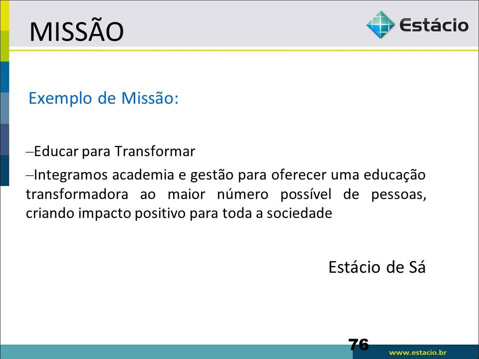 MISSÃO 76 Exemplo de Missão: – Educar para Transformar – Integramos academia e gestão para oferecer uma educação transformadora ao maior número possív